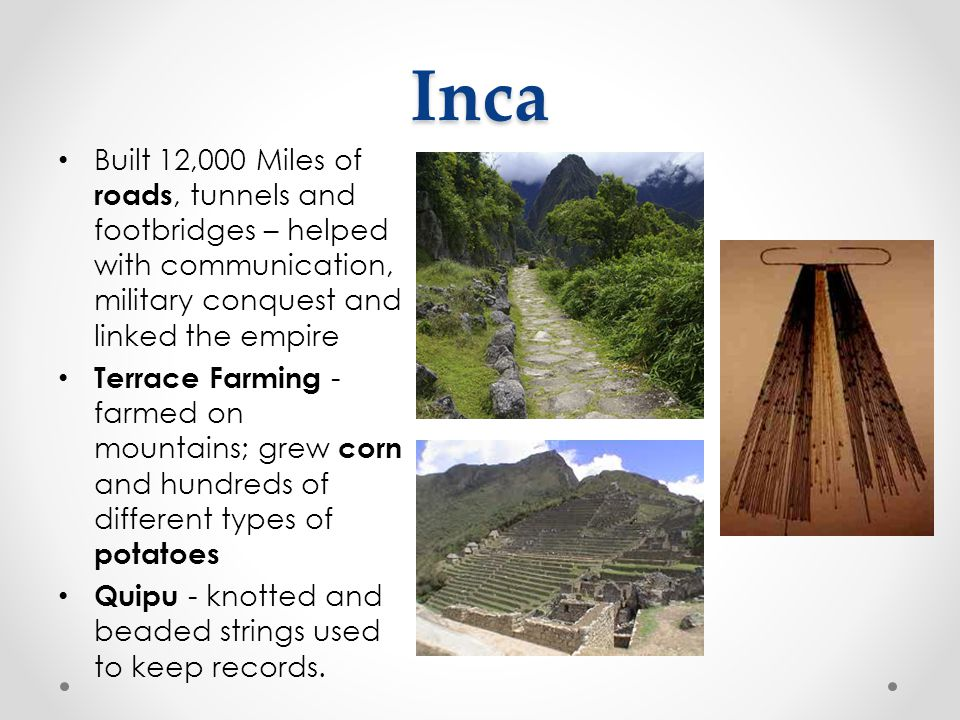 Inca Built 12,000 Miles of roads, tunnels and footbridges – helped with communication, military conquest and linked the empire.