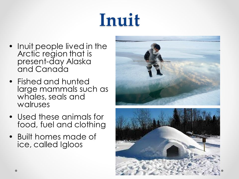 Inuit Inuit people lived in the Arctic region that is present-day Alaska and Canada.