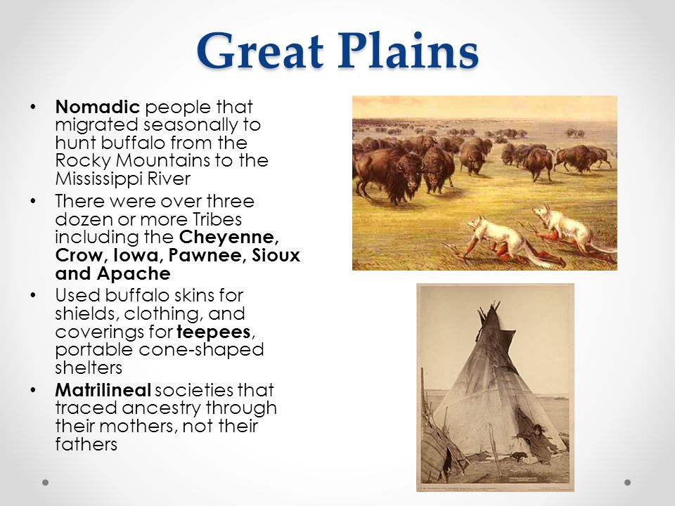 Great Plains Nomadic people that migrated seasonally to hunt buffalo from the Rocky Mountains to the Mississippi River.