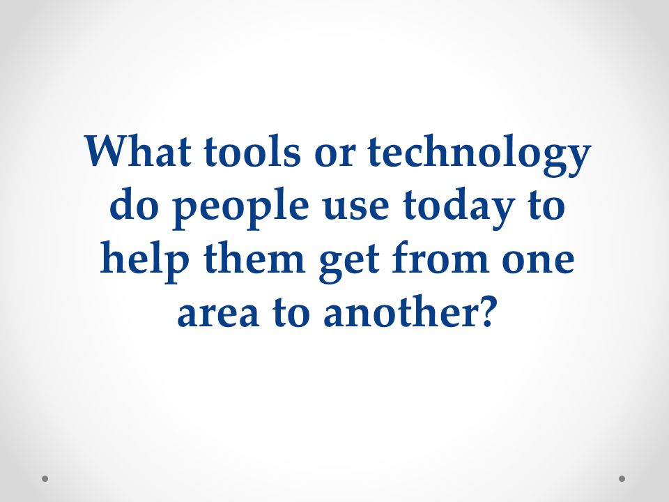 What tools or technology do people use today to help them get from one area to another