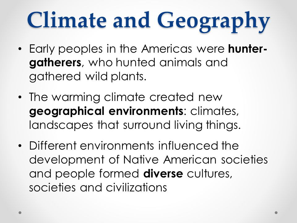 Climate and Geography Early peoples in the Americas were hunter-gatherers, who hunted animals and gathered wild plants.