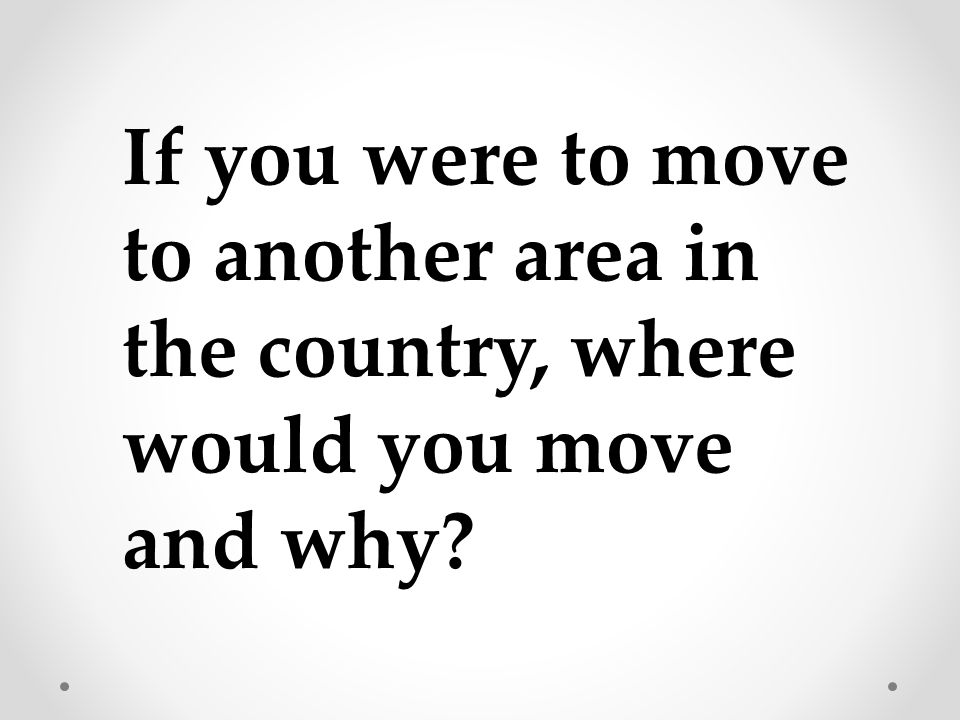 If you were to move to another area in the country, where would you move and why