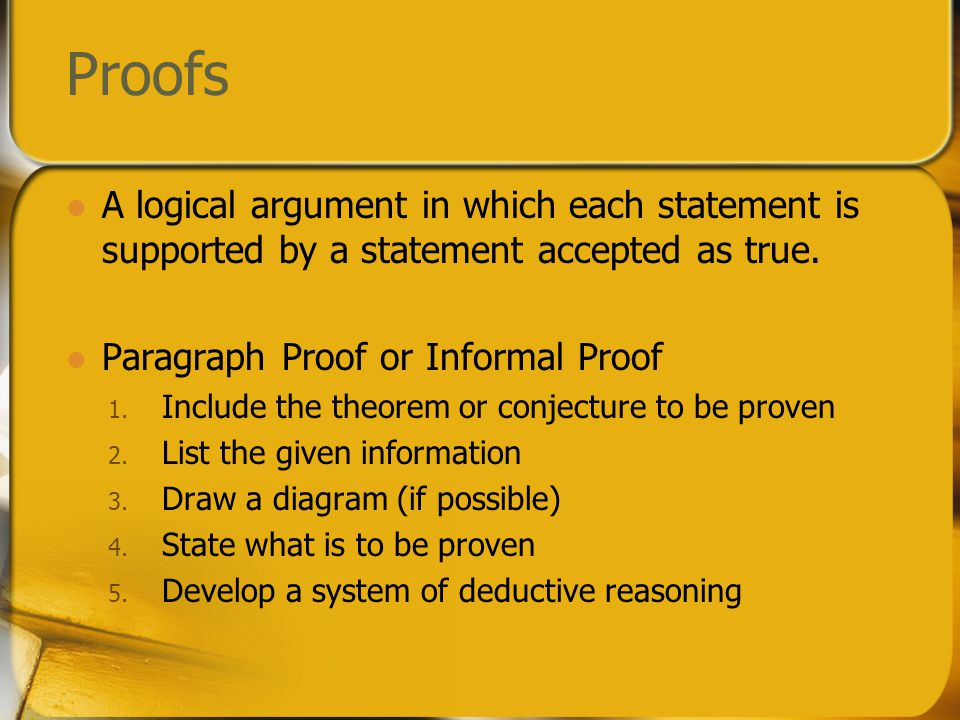 Proofs A logical argument in which each statement is supported by a statement accepted as true. Paragraph Proof or Informal Proof.