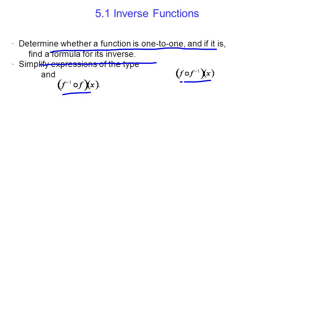 5.1 Inverse Functions · Determine whether a function is one-to-one, and if it is, find a formula for its inverse.