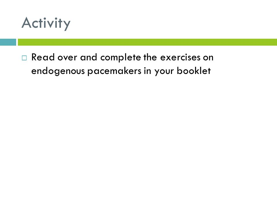 Activity Read over and complete the exercises on endogenous pacemakers in your booklet