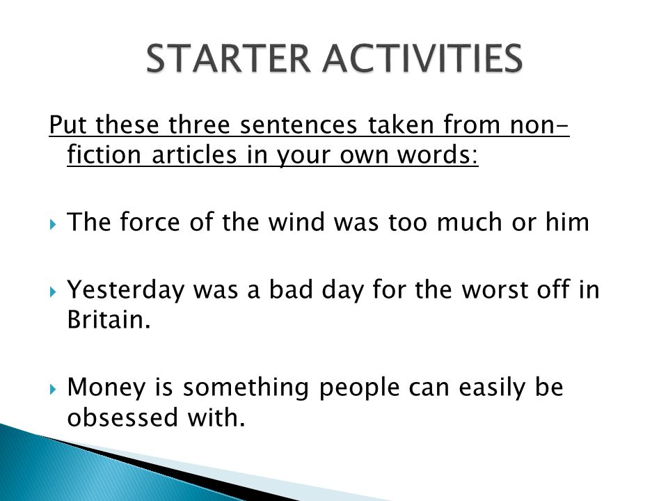 STARTER ACTIVITIES Put these three sentences taken from non- fiction articles in your own words: The force of the wind was too much or him.