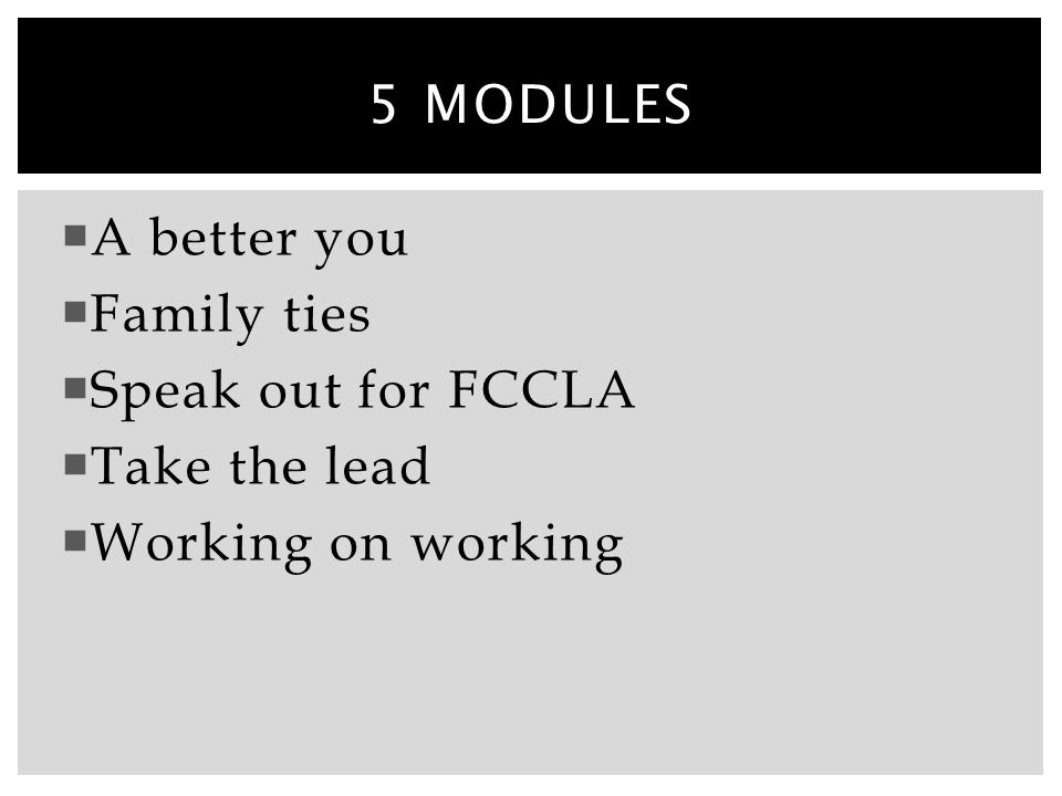 5 modules A better you Family ties Speak out for FCCLA Take the lead Working on working