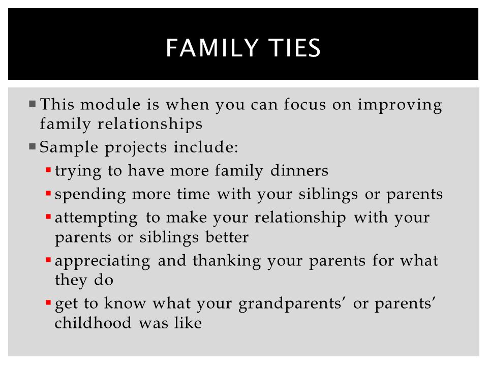 Family ties This module is when you can focus on improving family relationships. Sample projects include: