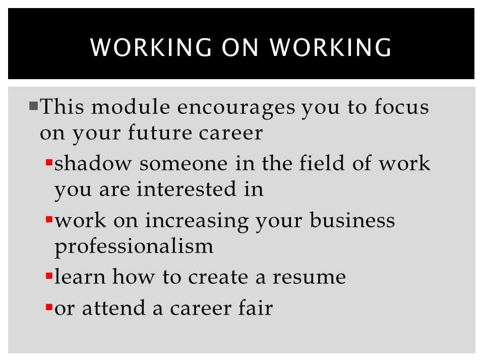 Working on working This module encourages you to focus on your future career. shadow someone in the field of work you are interested in.