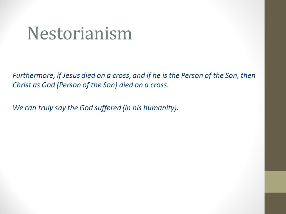 Nestorianism Furthermore, if Jesus died on a cross, and if he is the Person of the Son, then Christ as God (Person of the Son) died on a cross.