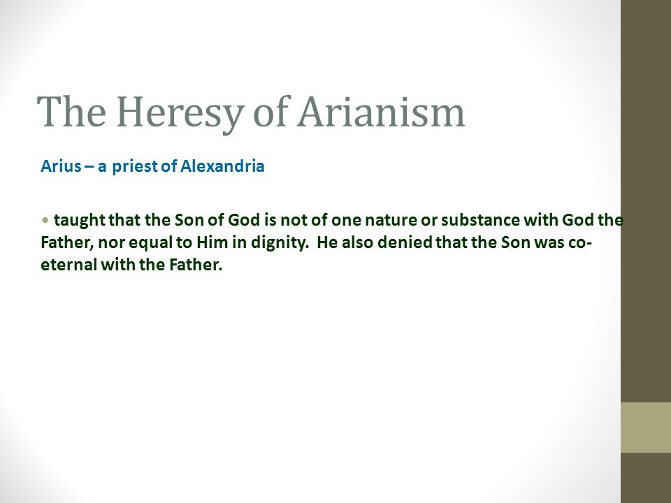 The Heresy of Arianism Arius – a priest of Alexandria