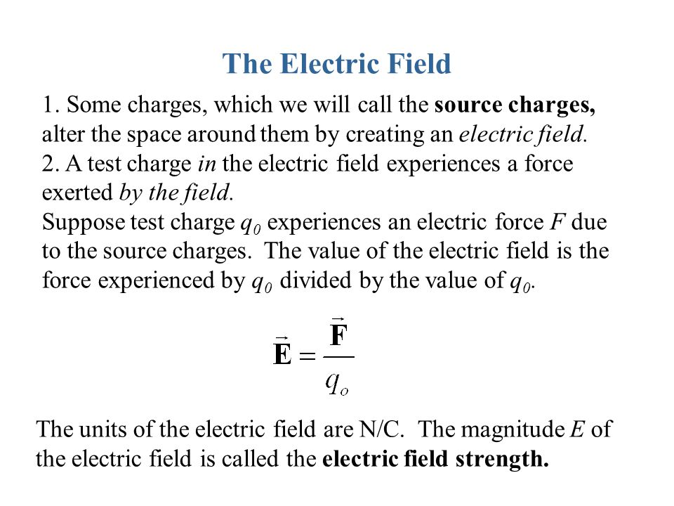The Electric Field Some charges, which we will call the source charges, alter the space around them by creating an electric field.