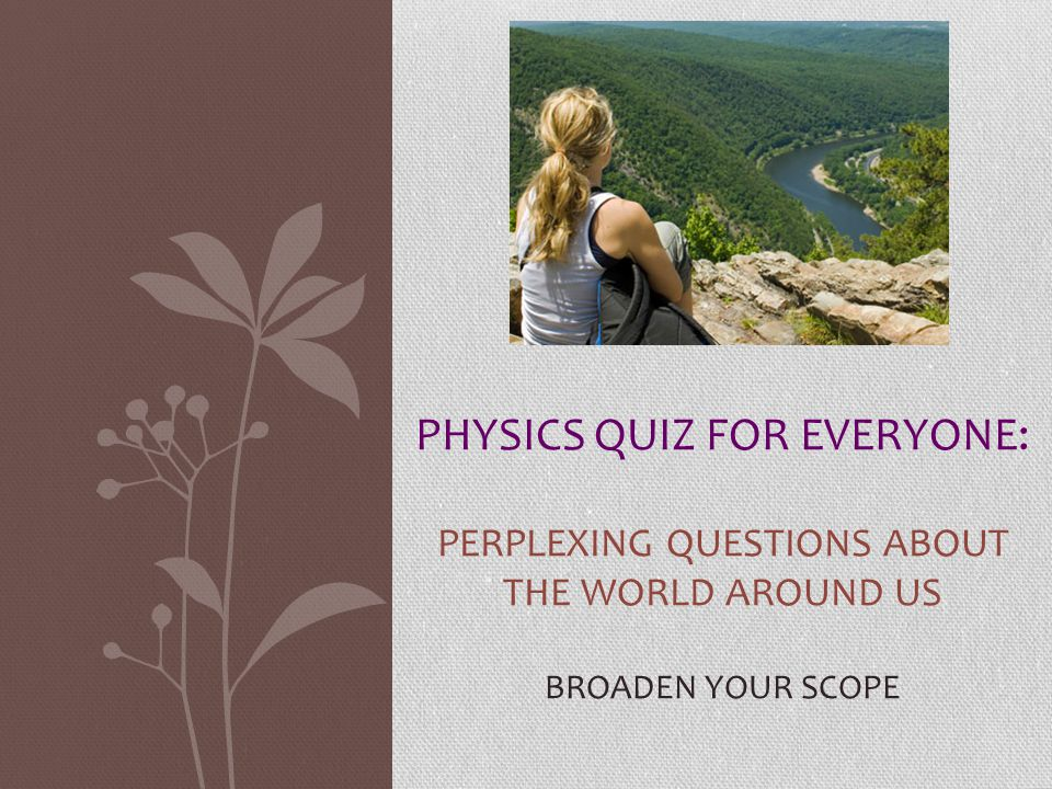 Physics quiz for everyone: Perplexing questions about the world around us broaden your scope.