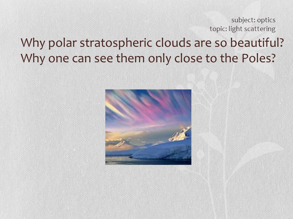 subject: optics topic: light scattering. Why polar stratospheric clouds are so beautiful.