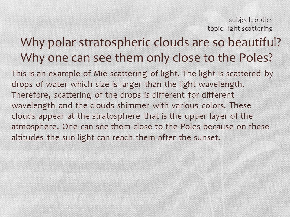 subject: optics topic: light scattering. Why polar stratospheric clouds are so beautiful Why one can see them only close to the Poles