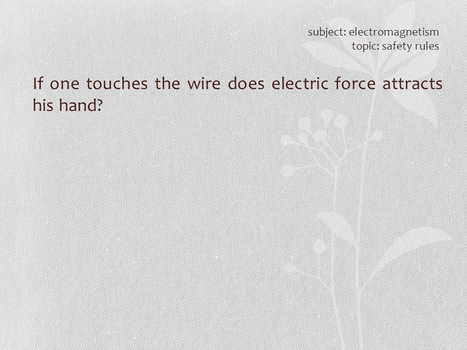 If one touches the wire does electric force attracts his hand