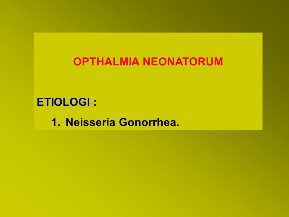 OPTHALMIA NEONATORUM ETIOLOGI : Neisseria Gonorrhea.