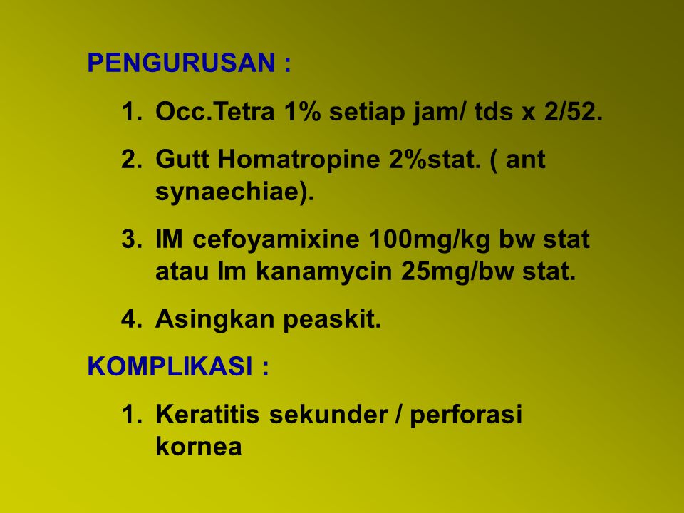 PENGURUSAN : Occ.Tetra 1% setiap jam/ tds x 2/52. Gutt Homatropine 2%stat. ( ant synaechiae).