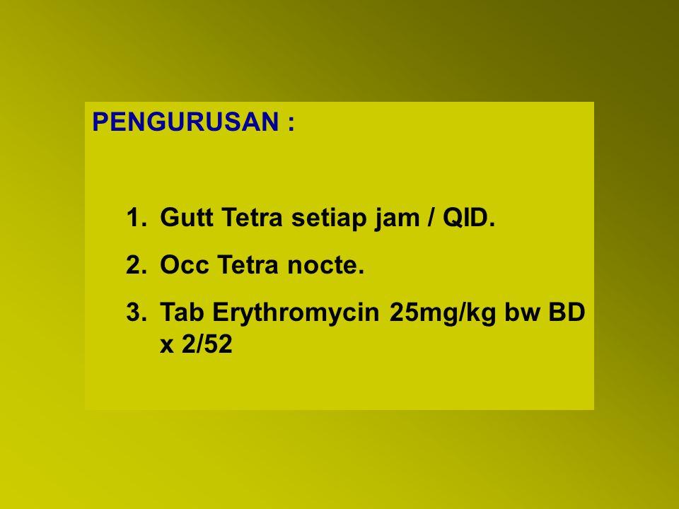 PENGURUSAN : Gutt Tetra setiap jam / QID. Occ Tetra nocte. Tab Erythromycin 25mg/kg bw BD x 2/52