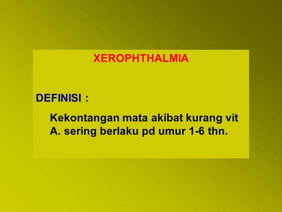 XEROPHTHALMIA DEFINISI : Kekontangan mata akibat kurang vit A. sering berlaku pd umur 1-6 thn.