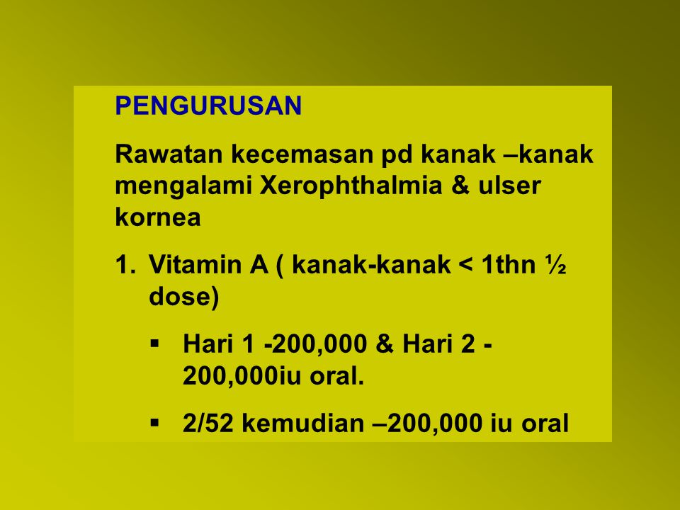 PENGURUSAN Rawatan kecemasan pd kanak –kanak mengalami Xerophthalmia & ulser kornea. Vitamin A ( kanak-kanak < 1thn ½ dose)
