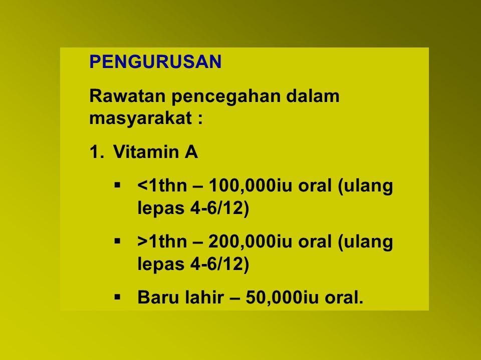 PENGURUSAN Rawatan pencegahan dalam masyarakat : Vitamin A. <1thn – 100,000iu oral (ulang lepas 4-6/12)