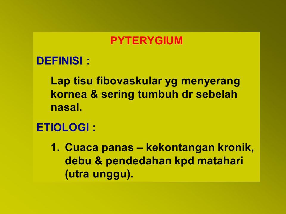PYTERYGIUM DEFINISI : Lap tisu fibovaskular yg menyerang kornea & sering tumbuh dr sebelah nasal. ETIOLOGI :