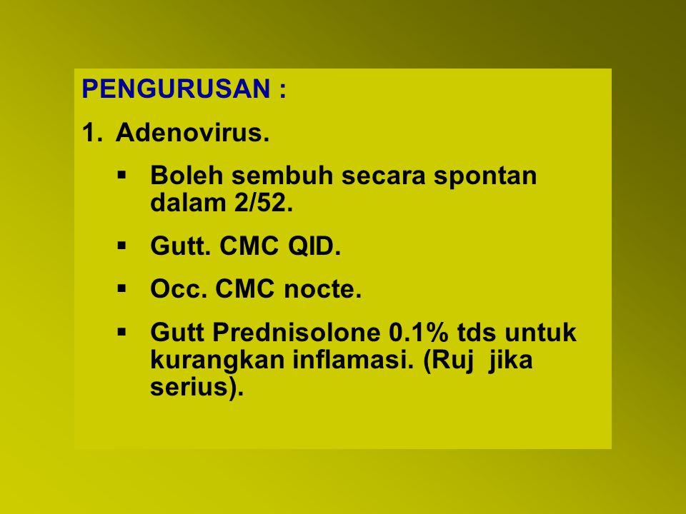PENGURUSAN : Adenovirus. Boleh sembuh secara spontan dalam 2/52. Gutt. CMC QID. Occ. CMC nocte.