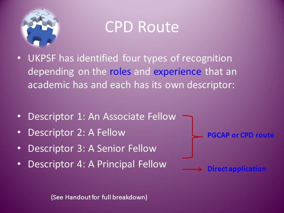 CPD Route UKPSF has identified four types of recognition depending on the roles and experience that an academic has and each has its own descriptor: