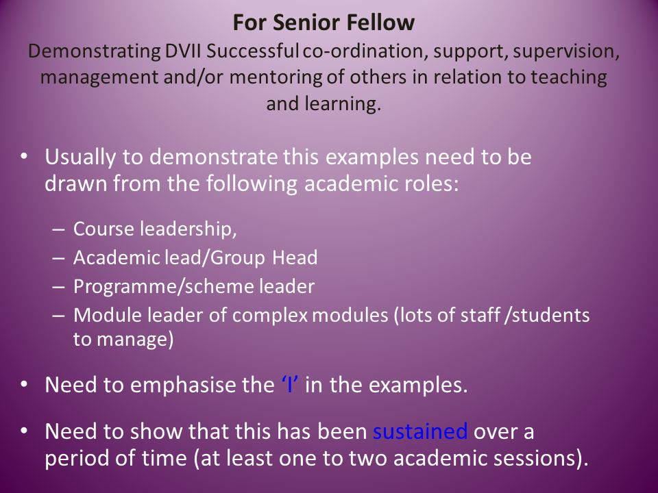 For Senior Fellow Demonstrating DVII Successful co-ordination, support, supervision, management and/or mentoring of others in relation to teaching and learning.