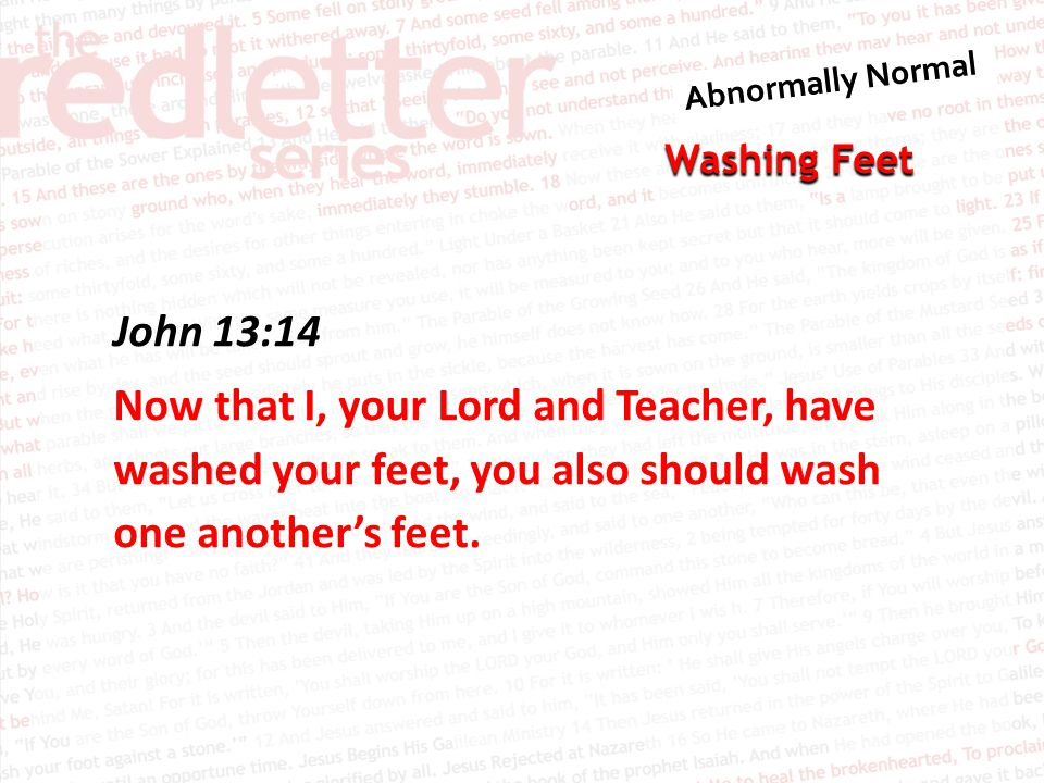 John 13:14 Now that I, your Lord and Teacher, have washed your feet, you also should wash one another's feet.