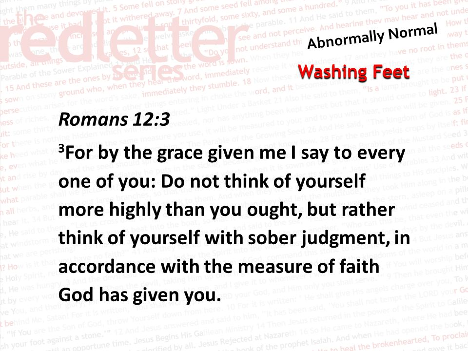 Romans 12:3 3For by the grace given me I say to every one of you: Do not think of yourself more highly than you ought, but rather think of yourself with sober judgment, in accordance with the measure of faith God has given you.