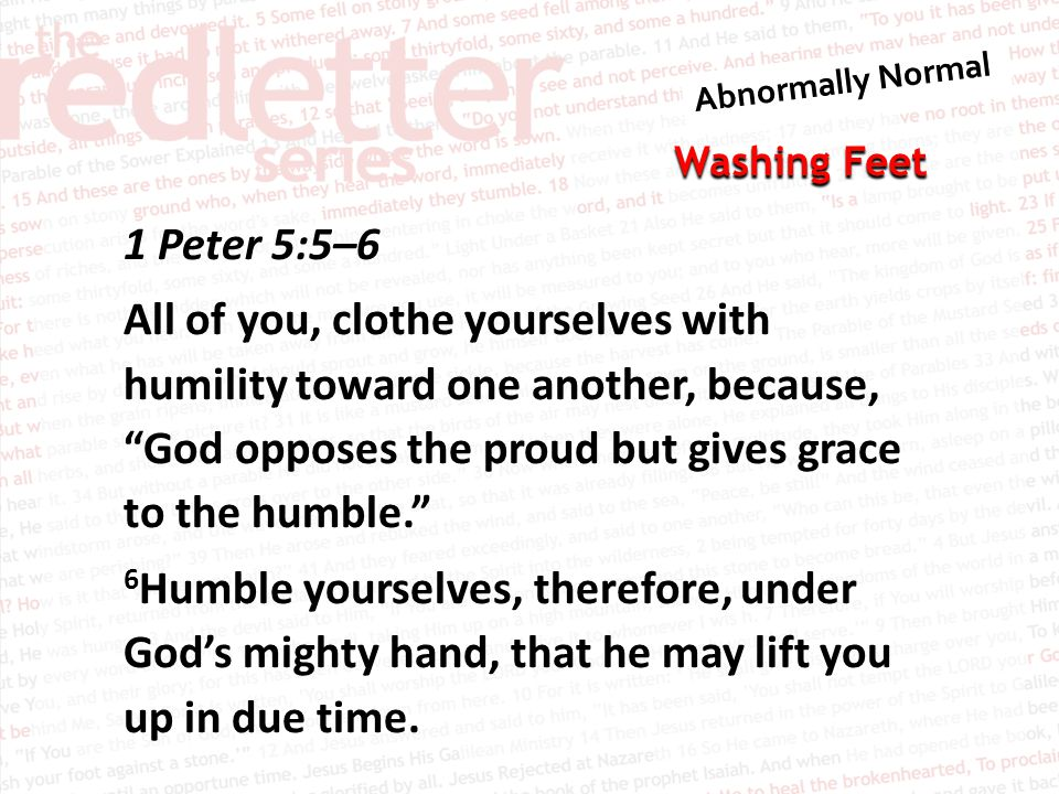 1 Peter 5:5–6 All of you, clothe yourselves with humility toward one another, because, God opposes the proud but gives grace to the humble. 6Humble yourselves, therefore, under God's mighty hand, that he may lift you up in due time.