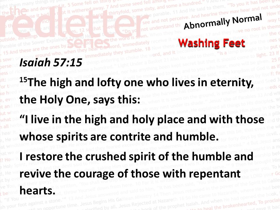 Isaiah 57:15 15The high and lofty one who lives in eternity, the Holy One, says this: I live in the high and holy place and with those whose spirits are contrite and humble.