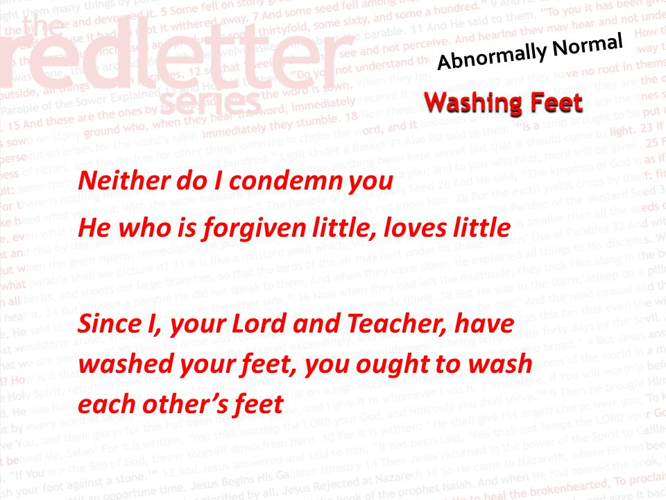 Neither do I condemn you He who is forgiven little, loves little Since I, your Lord and Teacher, have washed your feet, you ought to wash each other's feet