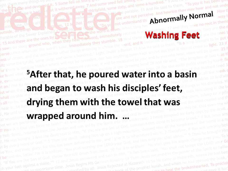 5After that, he poured water into a basin and began to wash his disciples' feet, drying them with the towel that was wrapped around him.
