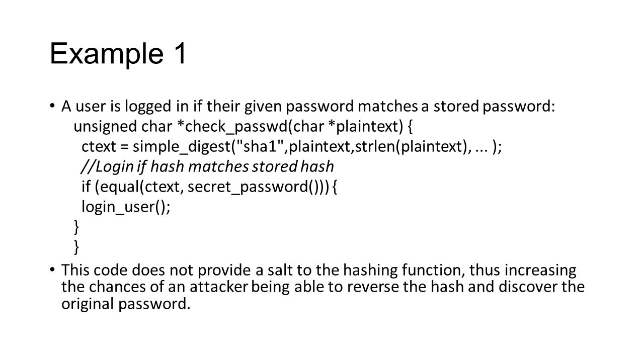 Example 1 A user is logged in if their given password matches a stored password: unsigned char *check_passwd(char *plaintext) {