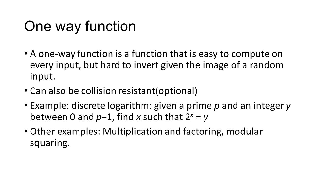 One way function A one-way function is a function that is easy to compute on every input, but hard to invert given the image of a random input.