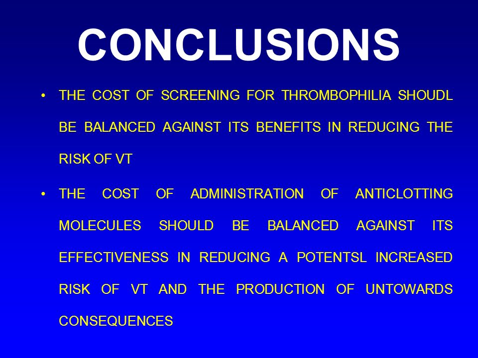 CONCLUSIONSTHE COST OF SCREENING FOR THROMBOPHILIA SHOUDL BE BALANCED AGAINST ITS BENEFITS IN REDUCING THE RISK OF VT.