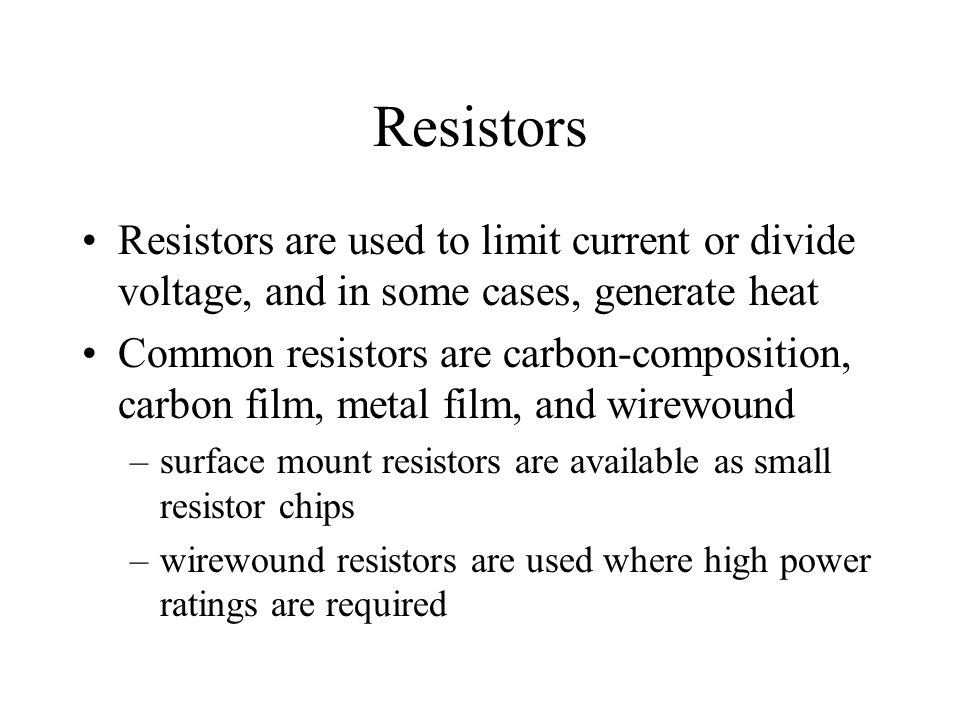 Resistors Resistors are used to limit current or divide voltage, and in some cases, generate heat.
