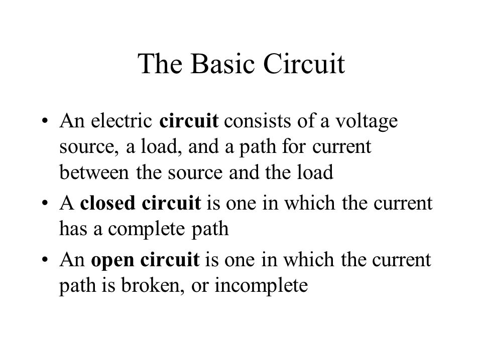 The Basic Circuit An electric circuit consists of a voltage source, a load, and a path for current between the source and the load.