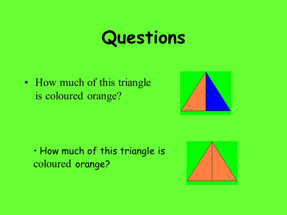 Questions How much of this triangle is coloured orange