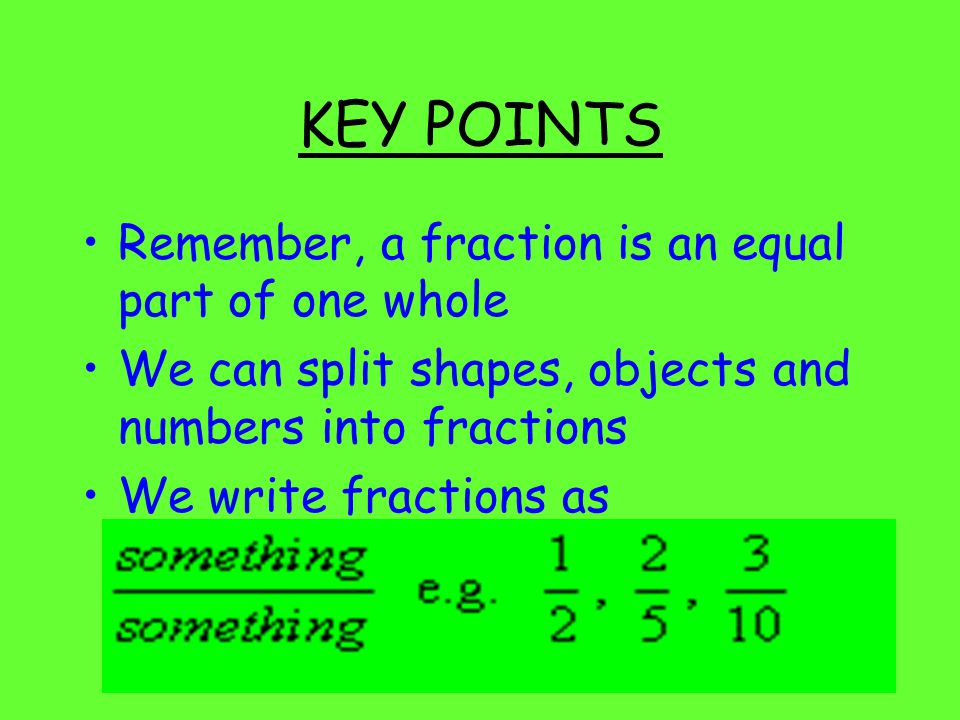 KEY POINTS Remember, a fraction is an equal part of one whole