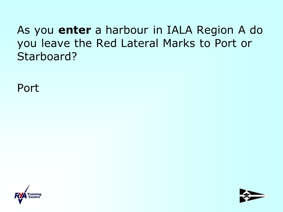 As you enter a harbour in IALA Region A do you leave the Red Lateral Marks to Port or Starboard