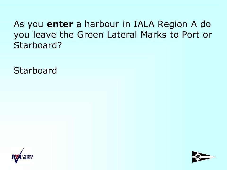 As you enter a harbour in IALA Region A do you leave the Green Lateral Marks to Port or Starboard