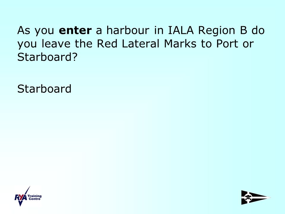 As you enter a harbour in IALA Region B do you leave the Red Lateral Marks to Port or Starboard