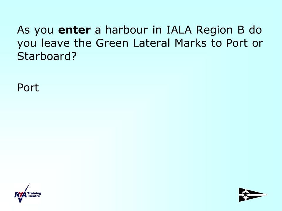 As you enter a harbour in IALA Region B do you leave the Green Lateral Marks to Port or Starboard