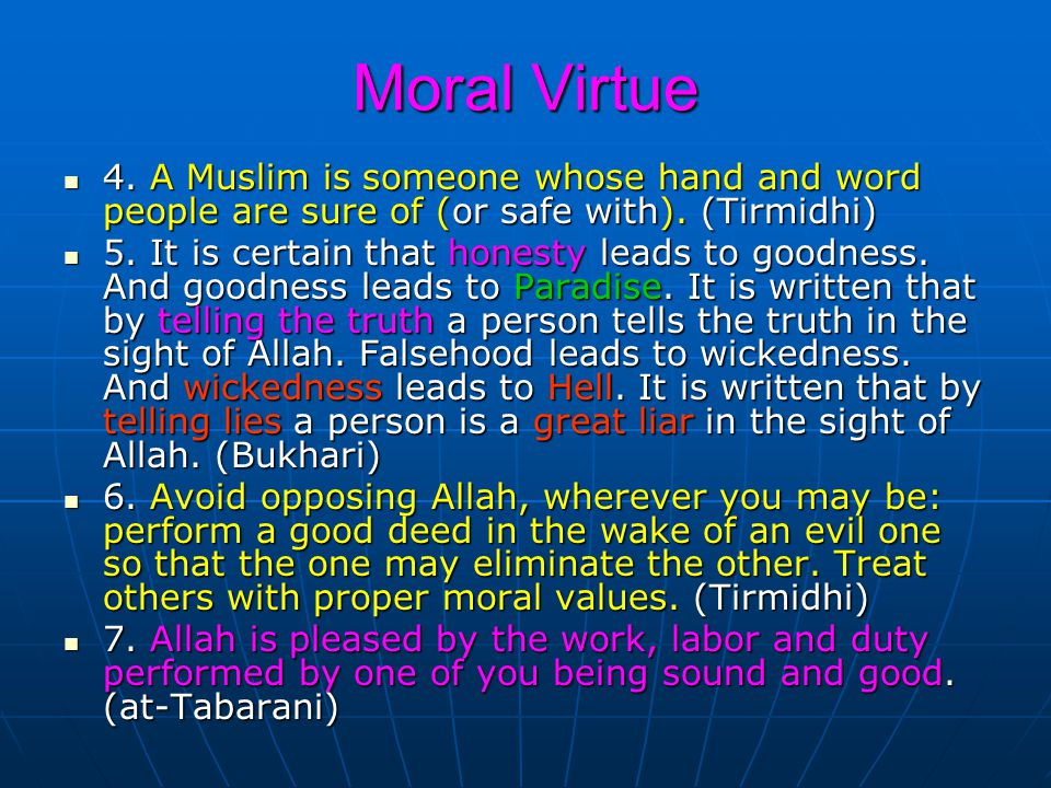 Moral Virtue 4. A Muslim is someone whose hand and word people are sure of (or safe with). (Tirmidhi)