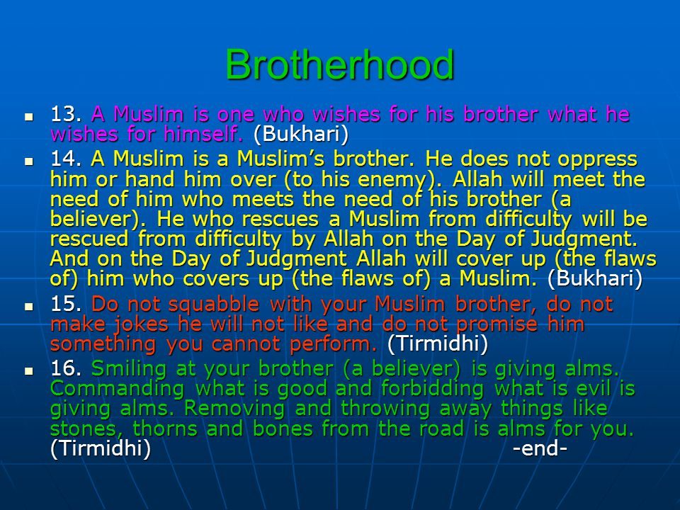 Brotherhood 13. A Muslim is one who wishes for his brother what he wishes for himself. (Bukhari)