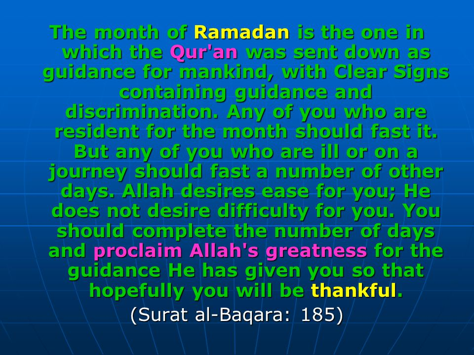 The month of Ramadan is the one in which the Qur an was sent down as guidance for mankind, with Clear Signs containing guidance and discrimination. Any of you who are resident for the month should fast it. But any of you who are ill or on a journey should fast a number of other days. Allah desires ease for you; He does not desire difficulty for you. You should complete the number of days and proclaim Allah s greatness for the guidance He has given you so that hopefully you will be thankful.